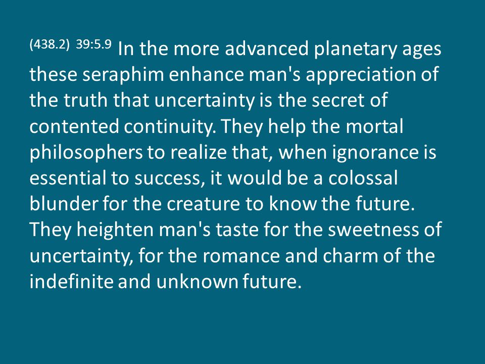 (438.2) 39:5.9 In the more advanced planetary ages these seraphim enhance man s appreciation of the truth that uncertainty is the secret of contented continuity.