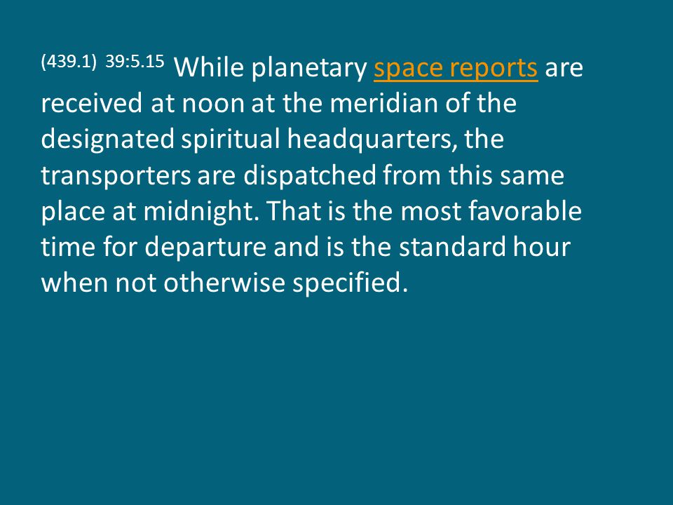 (439.1) 39:5.15 While planetary space reports are received at noon at the meridian of the designated spiritual headquarters, the transporters are dispatched from this same place at midnight.