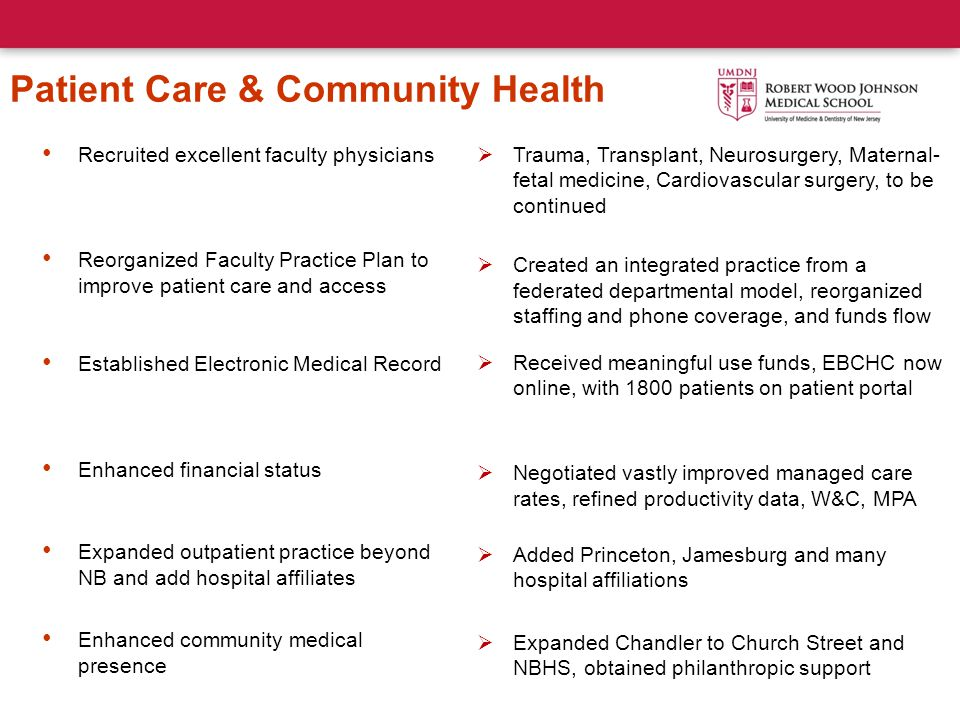 Patient Care & Community Health Recruited excellent faculty physicians Reorganized Faculty Practice Plan to improve patient care and access Established Electronic Medical Record Enhanced financial status Expanded outpatient practice beyond NB and add hospital affiliates Enhanced community medical presence  Trauma, Transplant, Neurosurgery, Maternal- fetal medicine, Cardiovascular surgery, to be continued  Created an integrated practice from a federated departmental model, reorganized staffing and phone coverage, and funds flow  Received meaningful use funds, EBCHC now online, with 1800 patients on patient portal  Negotiated vastly improved managed care rates, refined productivity data, W&C, MPA  Added Princeton, Jamesburg and many hospital affiliations  Expanded Chandler to Church Street and NBHS, obtained philanthropic support