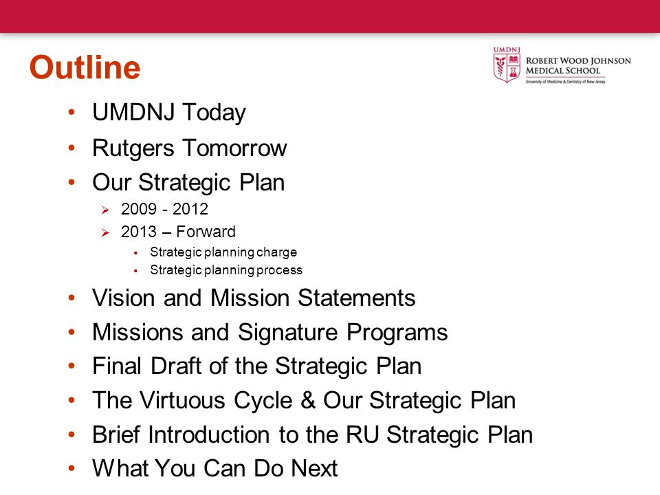 Outline UMDNJ Today Rutgers Tomorrow Our Strategic Plan  2009 - 2012  2013 – Forward  Strategic planning charge  Strategic planning process Vision and Mission Statements Missions and Signature Programs Final Draft of the Strategic Plan The Virtuous Cycle & Our Strategic Plan Brief Introduction to the RU Strategic Plan What You Can Do Next