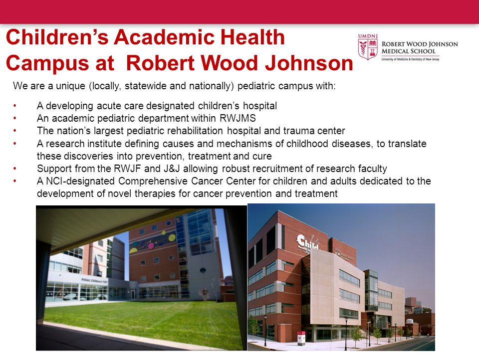 BMSCH Children's Academic Health Campus at Robert Wood Johnson We are a unique (locally, statewide and nationally) pediatric campus with: A developing acute care designated children's hospital An academic pediatric department within RWJMS The nation's largest pediatric rehabilitation hospital and trauma center A research institute defining causes and mechanisms of childhood diseases, to translate these discoveries into prevention, treatment and cure Support from the RWJF and J&J allowing robust recruitment of research faculty A NCI-designated Comprehensive Cancer Center for children and adults dedicated to the development of novel therapies for cancer prevention and treatment