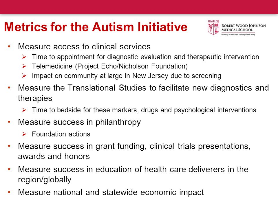 Metrics for the Autism Initiative Measure access to clinical services  Time to appointment for diagnostic evaluation and therapeutic intervention  Telemedicine (Project Echo/Nicholson Foundation)  Impact on community at large in New Jersey due to screening Measure the Translational Studies to facilitate new diagnostics and therapies  Time to bedside for these markers, drugs and psychological interventions Measure success in philanthropy  Foundation actions Measure success in grant funding, clinical trials presentations, awards and honors Measure success in education of health care deliverers in the region/globally Measure national and statewide economic impact