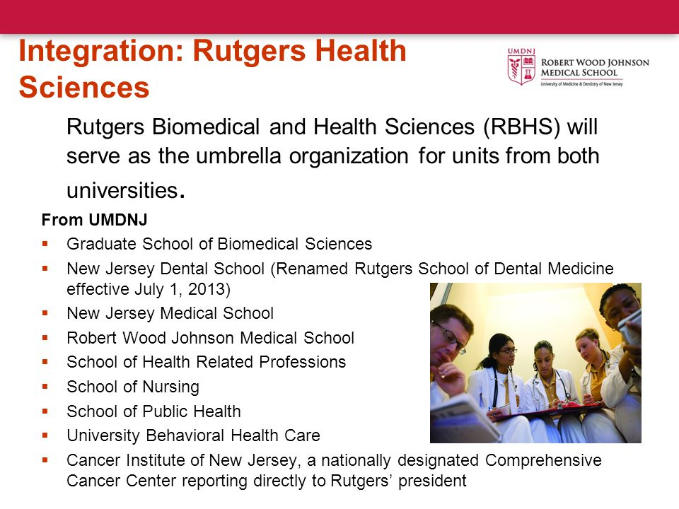 Integration: Rutgers Health Sciences Rutgers Biomedical and Health Sciences (RBHS) will serve as the umbrella organization for units from both universities.