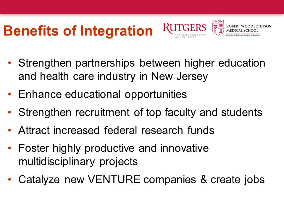 Benefits of Integration Strengthen partnerships between higher education and health care industry in New Jersey Enhance educational opportunities Strengthen recruitment of top faculty and students Attract increased federal research funds Foster highly productive and innovative multidisciplinary projects Catalyze new VENTURE companies & create jobs