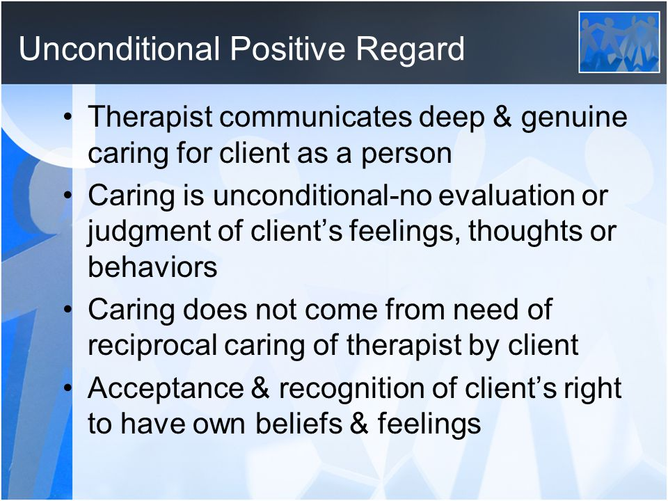 Unconditional Positive Regard Therapist communicates deep & genuine caring for client as a person Caring is unconditional-no evaluation or judgment of