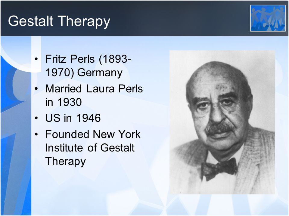 Gestalt Therapy Fritz Perls (1893- 1970) Germany Married Laura Perls in 1930 US in 1946 Founded New York Institute of Gestalt Therapy