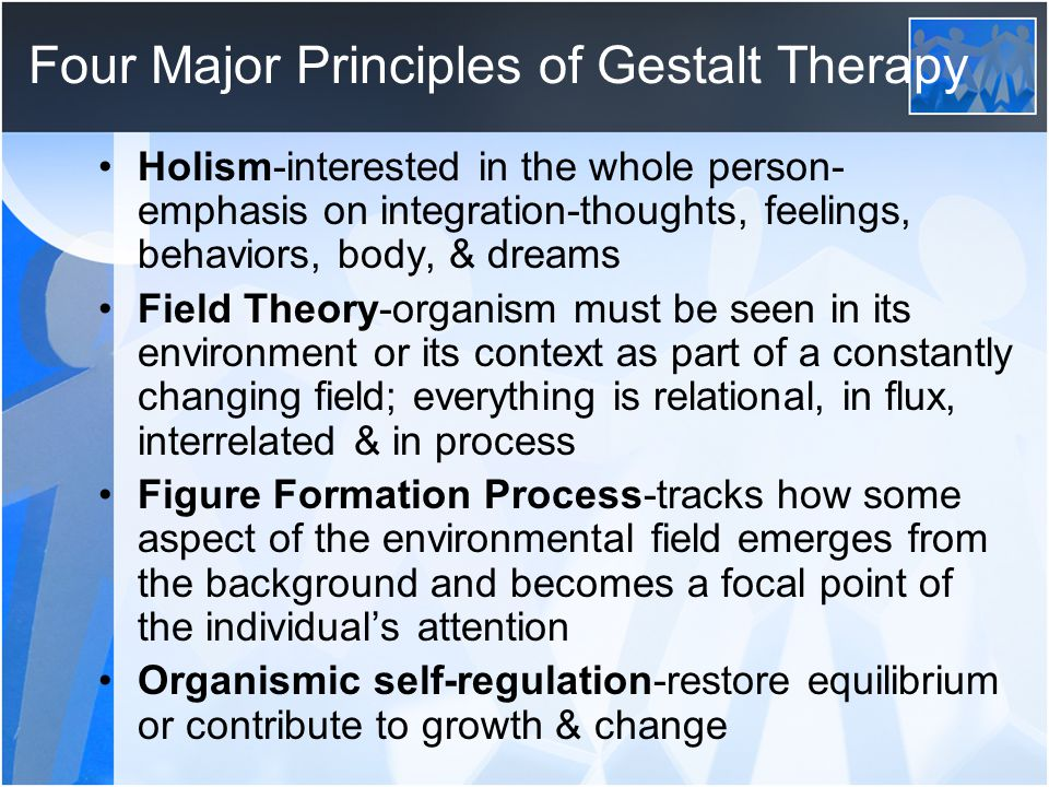 Four Major Principles of Gestalt Therapy Holism-interested in the whole person- emphasis on integration-thoughts, feelings, behaviors, body, & dreams