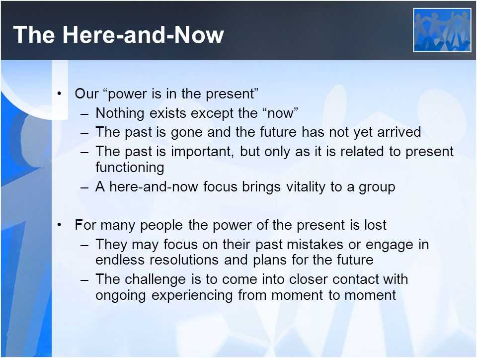 """The Here-and-Now Our """"power is in the present"""" –Nothing exists except the """"now"""" –The past is gone and the future has not yet arrived –The past is impo"""