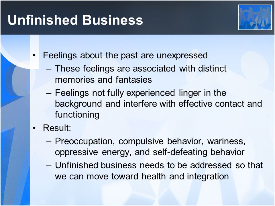 Unfinished Business Feelings about the past are unexpressed –These feelings are associated with distinct memories and fantasies –Feelings not fully ex