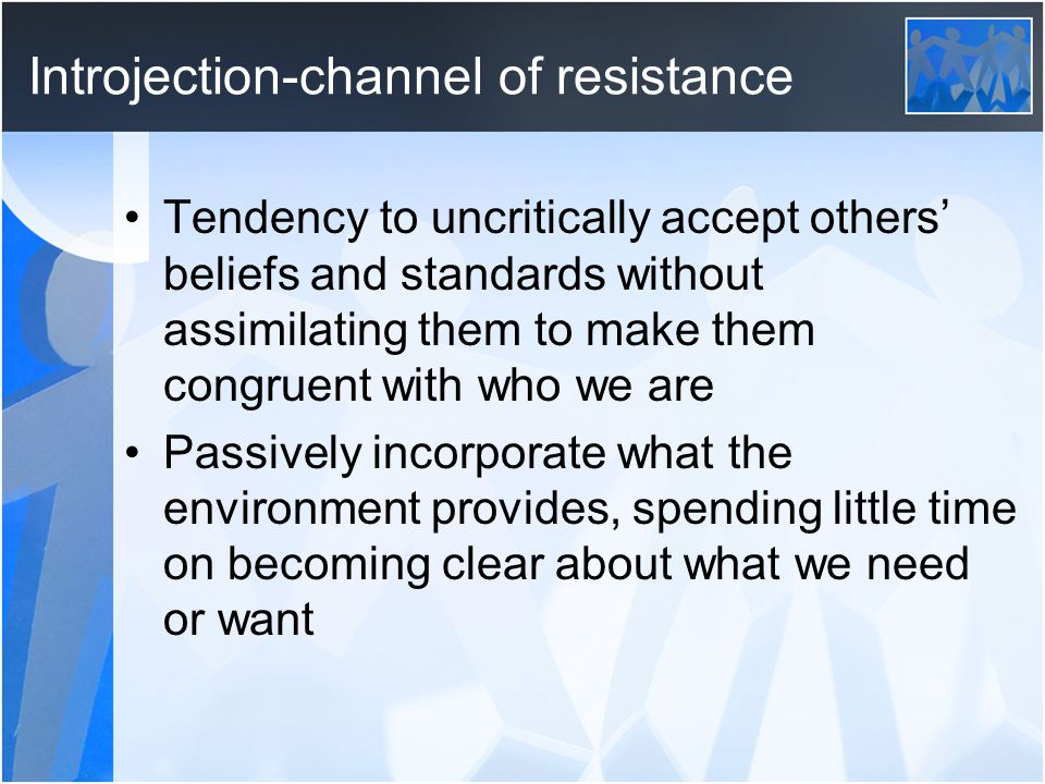 Introjection-channel of resistance Tendency to uncritically accept others' beliefs and standards without assimilating them to make them congruent with