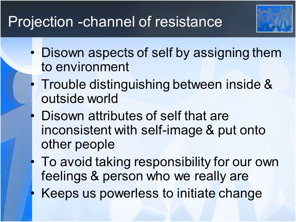 Projection -channel of resistance Disown aspects of self by assigning them to environment Trouble distinguishing between inside & outside world Disown