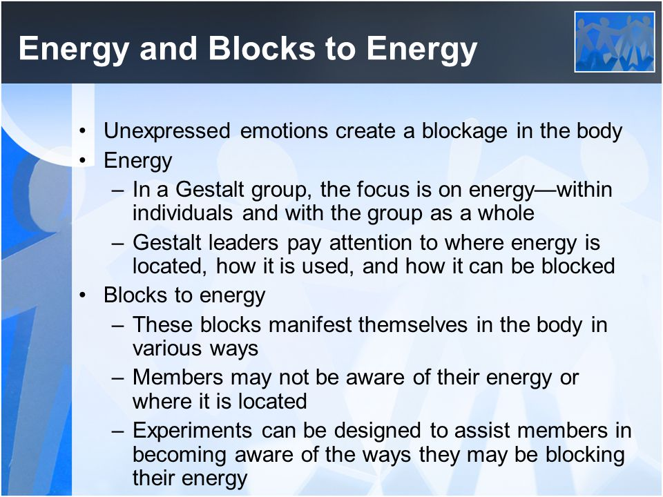 Energy and Blocks to Energy Unexpressed emotions create a blockage in the body Energy –In a Gestalt group, the focus is on energy—within individuals a