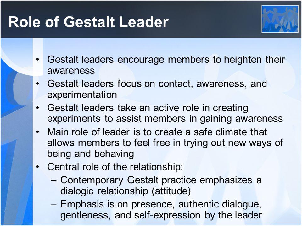 Role of Gestalt Leader Gestalt leaders encourage members to heighten their awareness Gestalt leaders focus on contact, awareness, and experimentation
