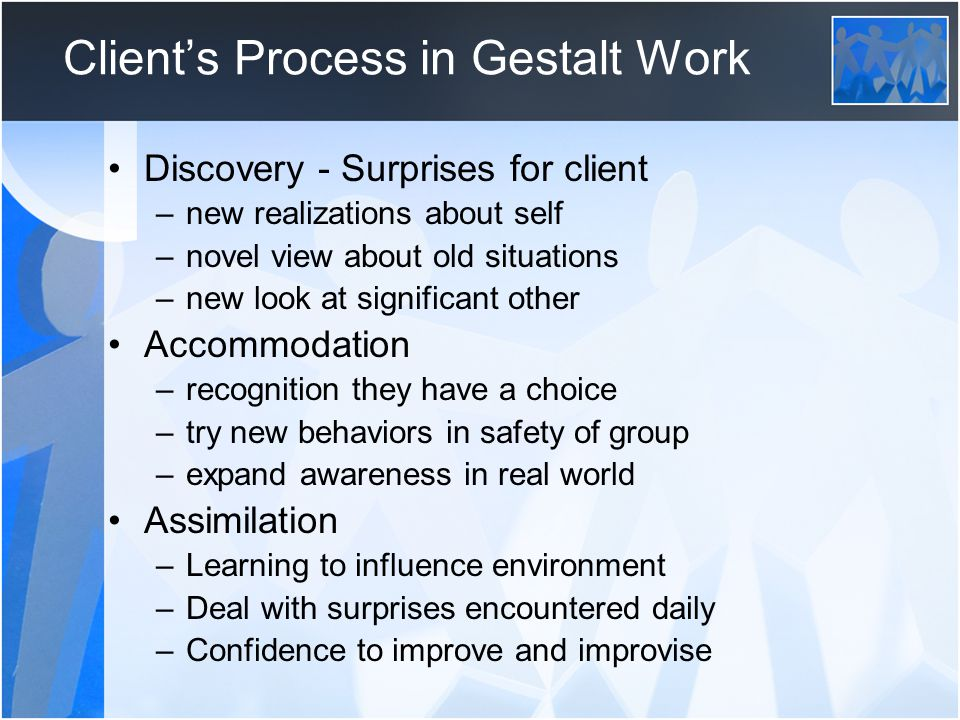 Client's Process in Gestalt Work Discovery - Surprises for client –new realizations about self –novel view about old situations –new look at significa