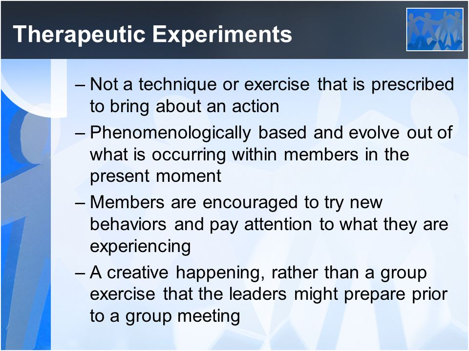 Therapeutic Experiments –Not a technique or exercise that is prescribed to bring about an action –Phenomenologically based and evolve out of what is o