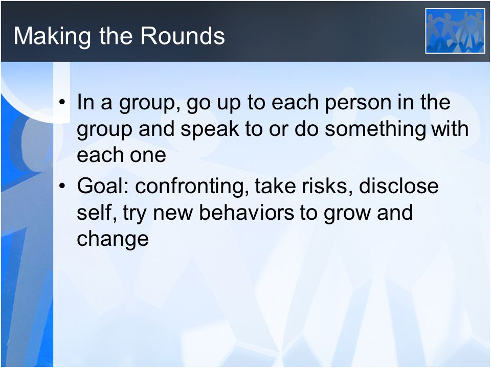 Making the Rounds In a group, go up to each person in the group and speak to or do something with each one Goal: confronting, take risks, disclose sel