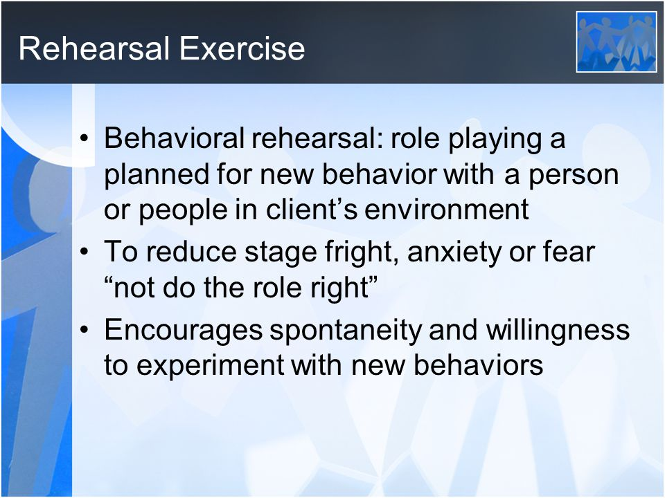 Rehearsal Exercise Behavioral rehearsal: role playing a planned for new behavior with a person or people in client's environment To reduce stage frigh