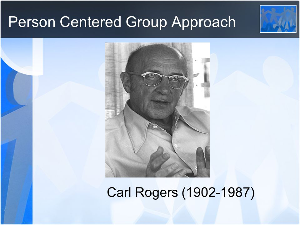 Person Centered Group Approach Carl Rogers (1902-1987)