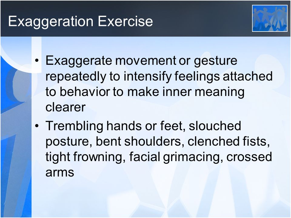 Exaggeration Exercise Exaggerate movement or gesture repeatedly to intensify feelings attached to behavior to make inner meaning clearer Trembling han
