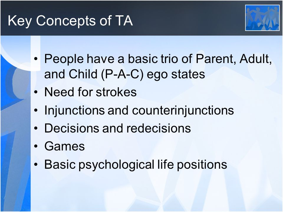 Key Concepts of TA People have a basic trio of Parent, Adult, and Child (P-A-C) ego states Need for strokes Injunctions and counterinjunctions Decisio