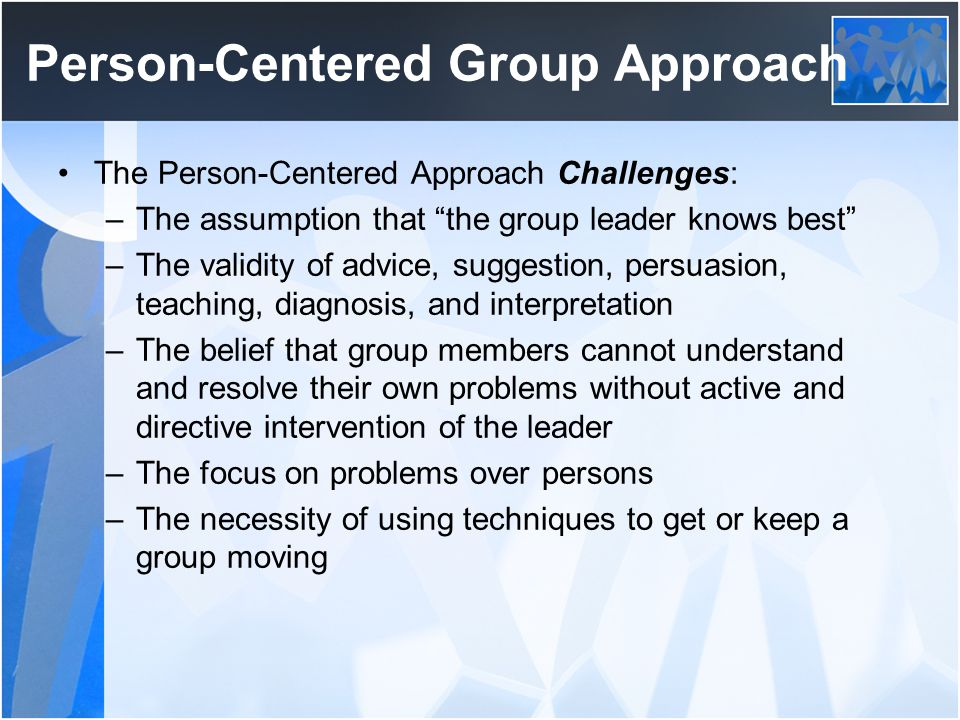 """Person-Centered Group Approach The Person-Centered Approach Challenges: –The assumption that """"the group leader knows best"""" –The validity of advice, su"""