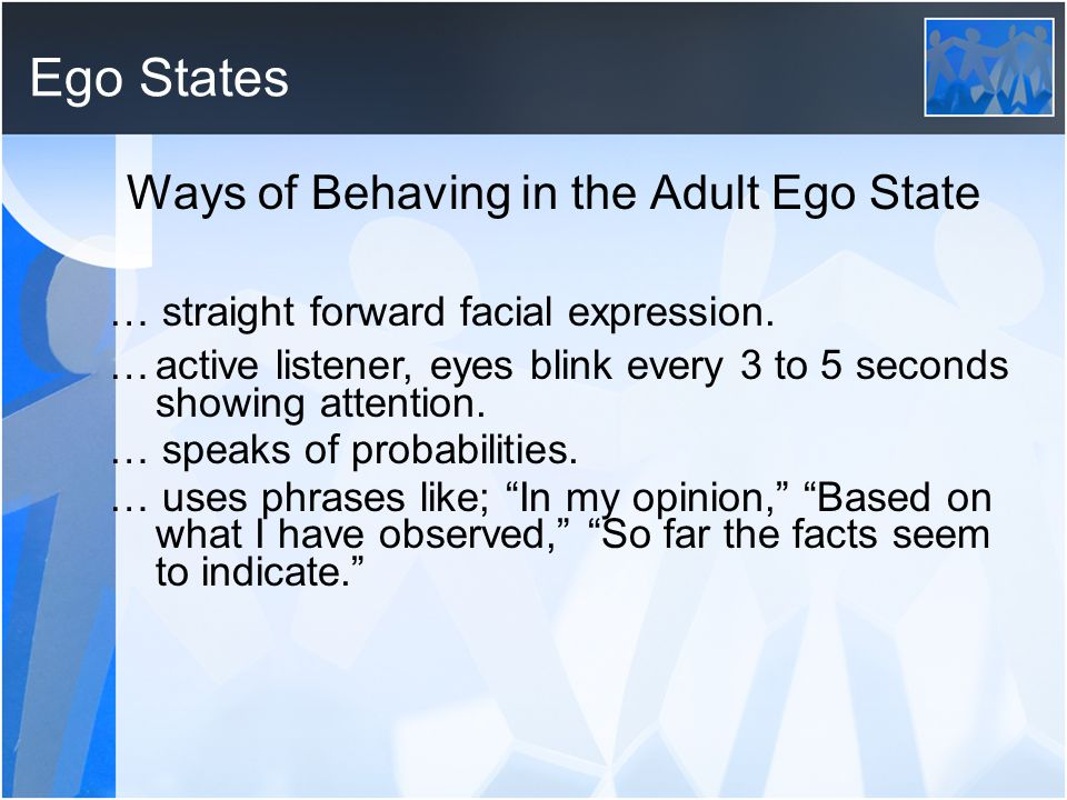 Ego States Ways of Behaving in the Adult Ego State … straight forward facial expression. …active listener, eyes blink every 3 to 5 seconds showing att