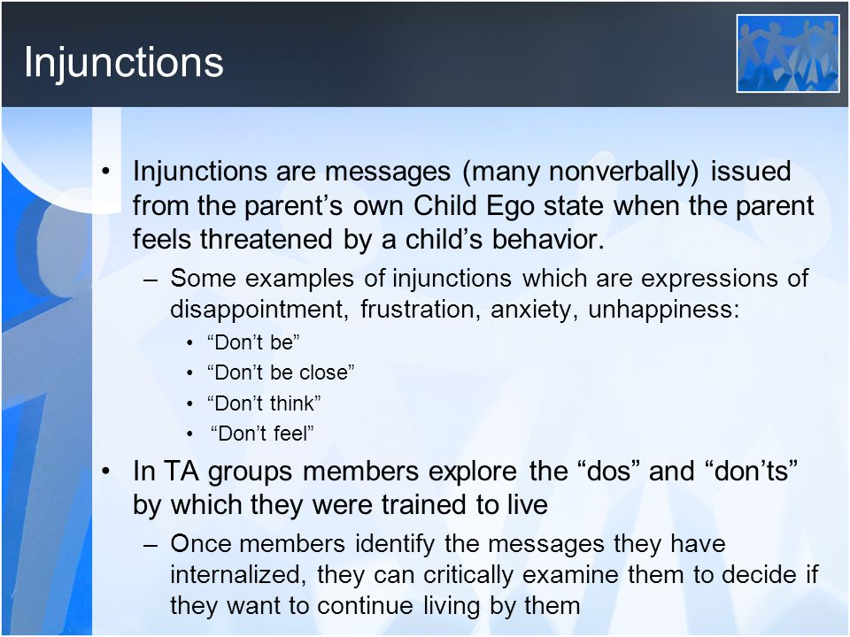 Injunctions Injunctions are messages (many nonverbally) issued from the parent's own Child Ego state when the parent feels threatened by a child's beh