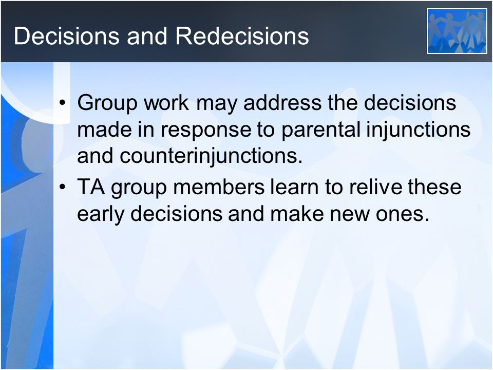 Decisions and Redecisions Group work may address the decisions made in response to parental injunctions and counterinjunctions. TA group members learn