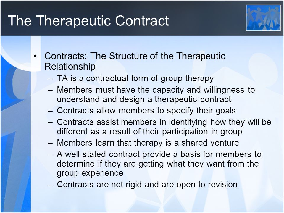 The Therapeutic Contract Contracts: The Structure of the Therapeutic Relationship –TA is a contractual form of group therapy –Members must have the ca