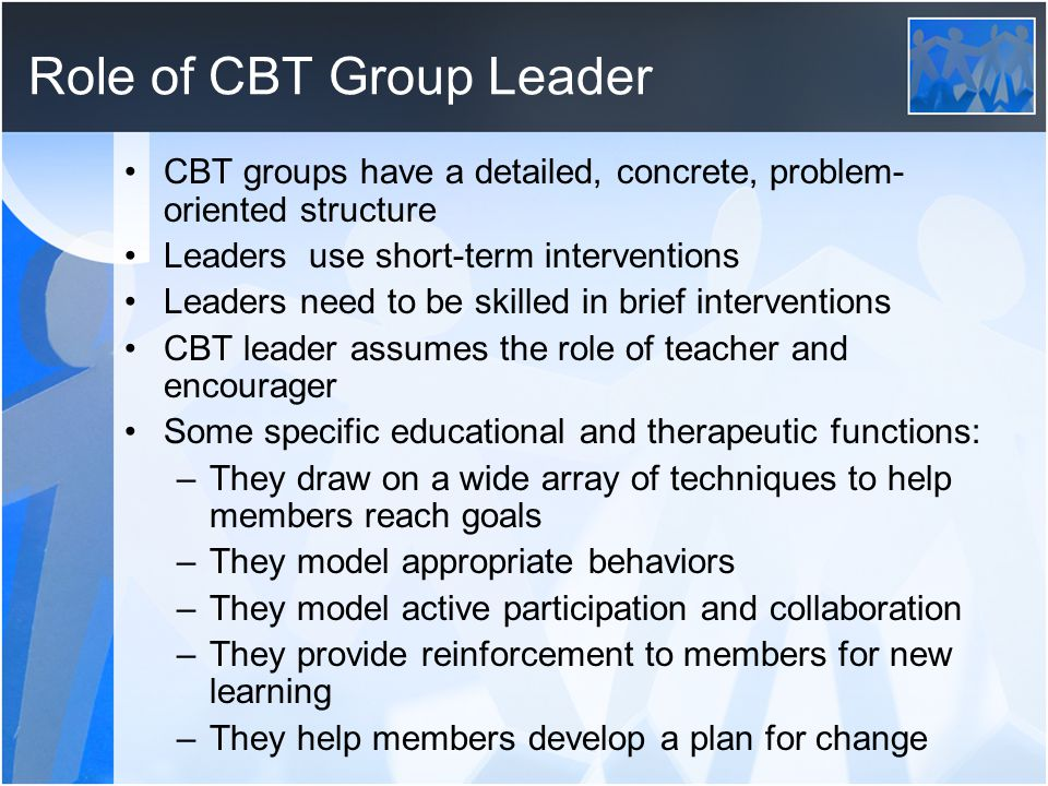Role of CBT Group Leader CBT groups have a detailed, concrete, problem- oriented structure Leaders use short-term interventions Leaders need to be ski
