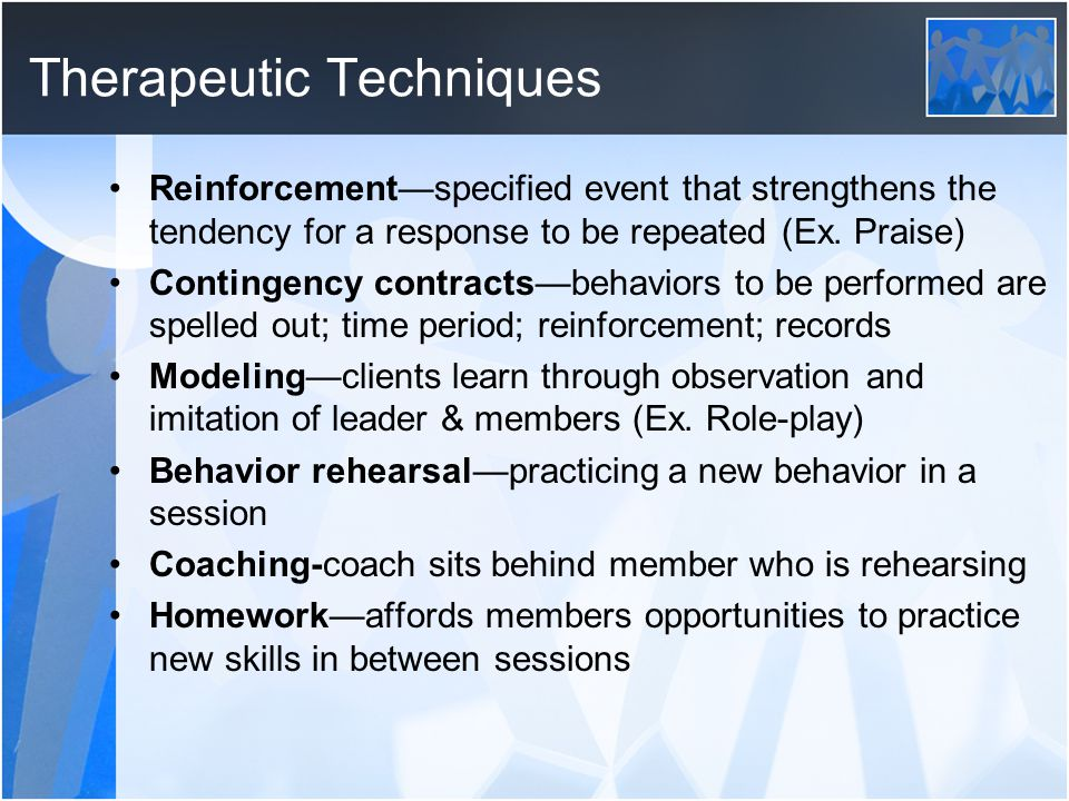 Therapeutic Techniques Reinforcement—specified event that strengthens the tendency for a response to be repeated (Ex. Praise) Contingency contracts—be