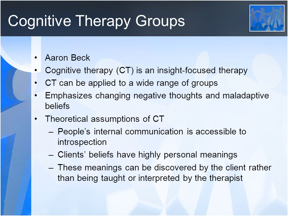 Cognitive Therapy Groups Aaron Beck Cognitive therapy (CT) is an insight-focused therapy CT can be applied to a wide range of groups Emphasizes changi