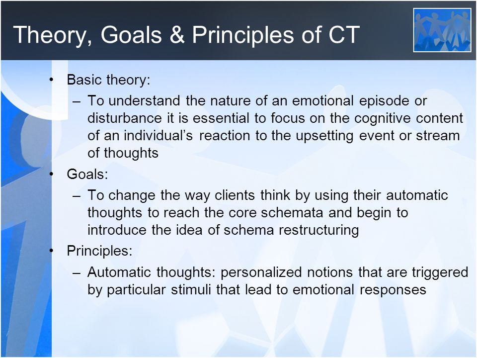 Theory, Goals & Principles of CT Basic theory: –To understand the nature of an emotional episode or disturbance it is essential to focus on the cognit