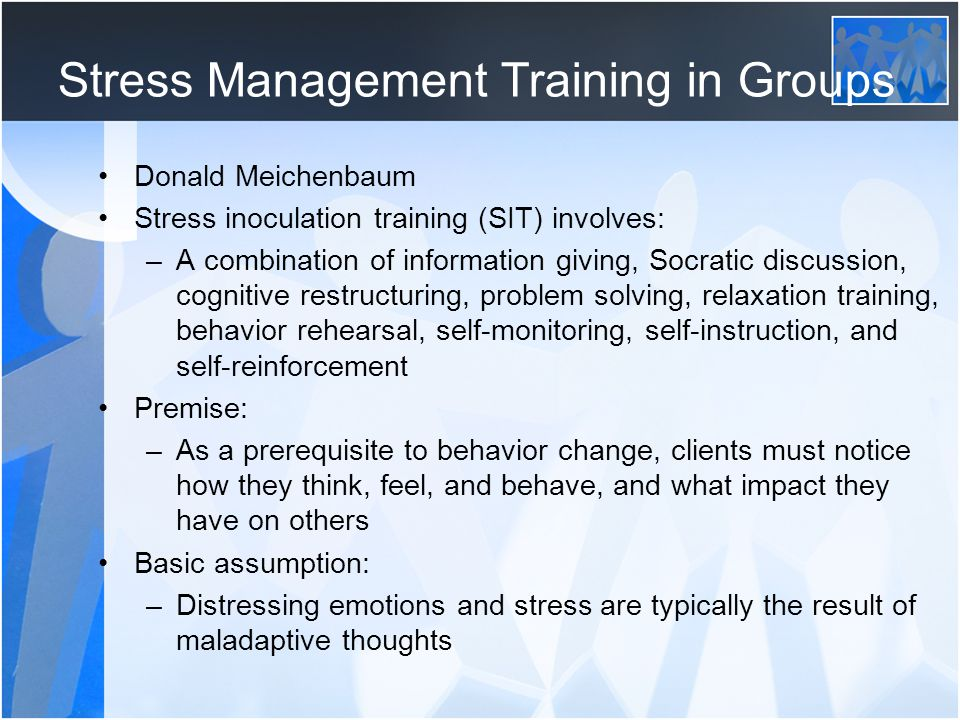 Stress Management Training in Groups Donald Meichenbaum Stress inoculation training (SIT) involves: –A combination of information giving, Socratic dis