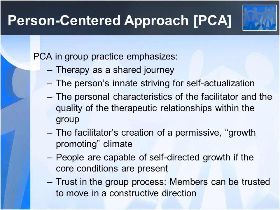 Evaluation of PCA in Groups Contributions and strengths of the approach –A good foundation for the initial stage of most groups –Value is placed on empathy and respect for members –Values and principles of PCA can be incorporated into many other approaches –This approach places prime emphasis on the group counselor as a person –The philosophy can be a basic part of working with culturally diverse client populations Limitations of the approach –Many leaders want and need more structure than this approach allows