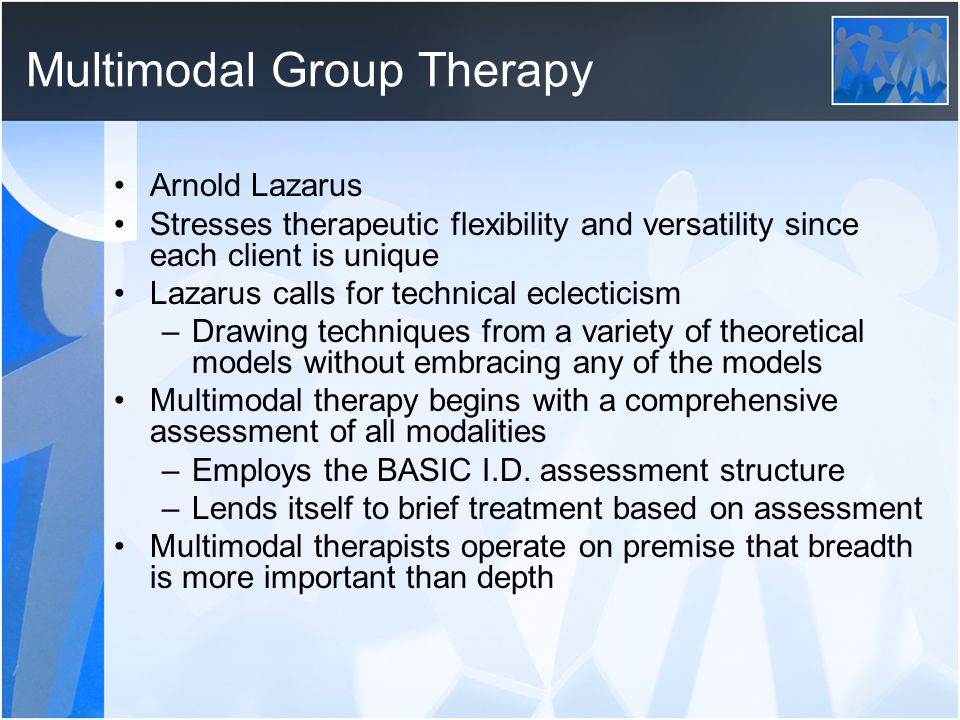 Multimodal Group Therapy Arnold Lazarus Stresses therapeutic flexibility and versatility since each client is unique Lazarus calls for technical eclec