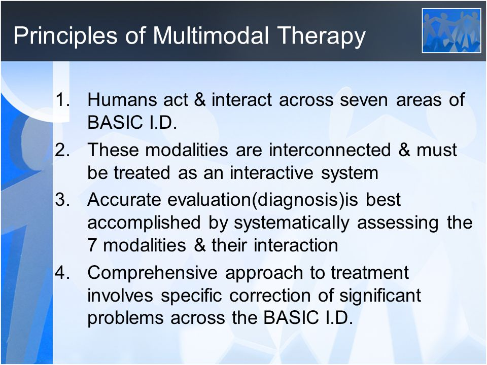 Principles of Multimodal Therapy 1.Humans act & interact across seven areas of BASIC I.D. 2.These modalities are interconnected & must be treated as a