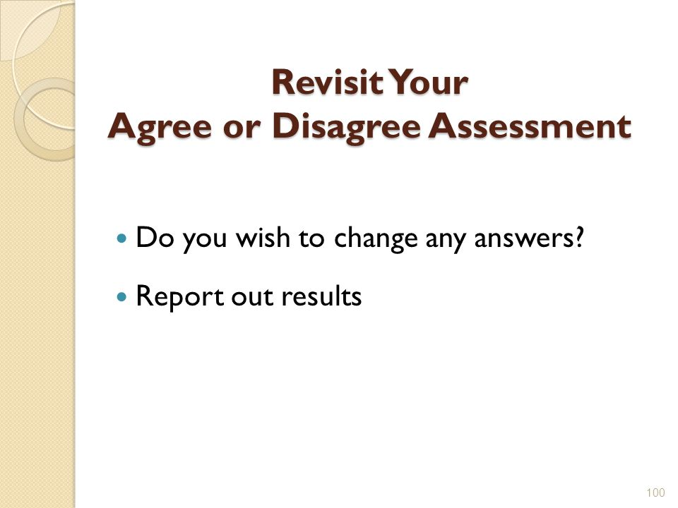 Revisit Your Agree or Disagree Assessment Do you wish to change any answers? Report out results 100