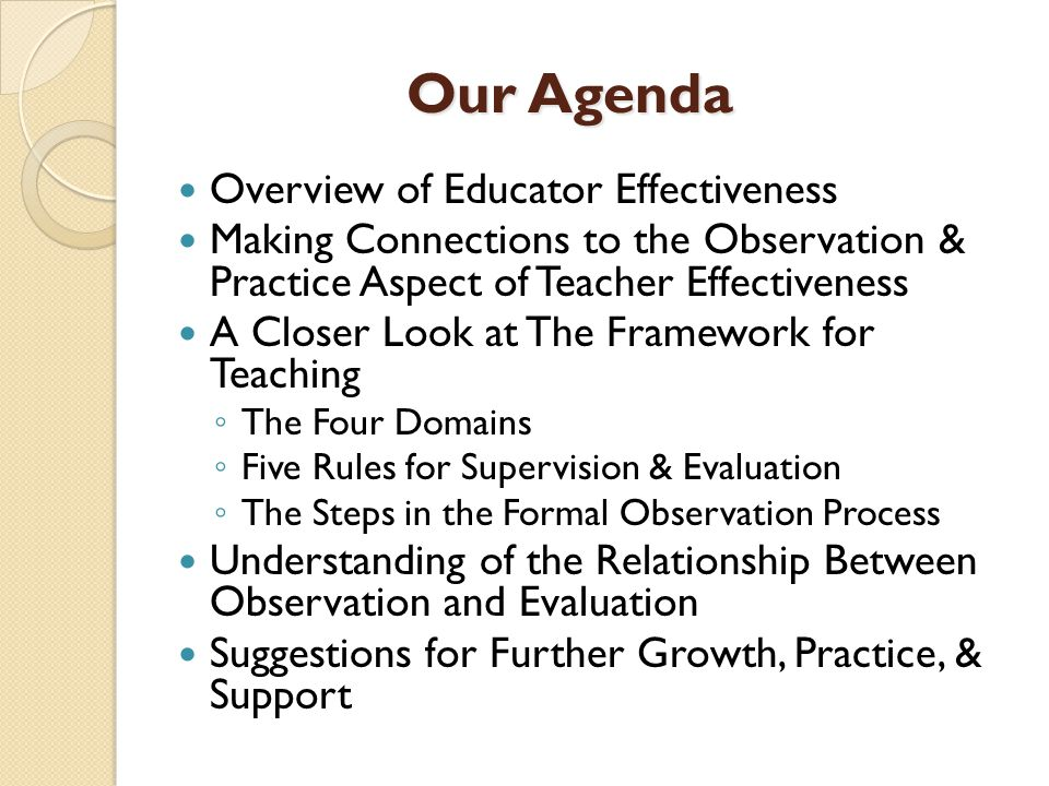 Our Agenda Overview of Educator Effectiveness Making Connections to the Observation & Practice Aspect of Teacher Effectiveness A Closer Look at The Framework for Teaching ◦ The Four Domains ◦ Five Rules for Supervision & Evaluation ◦ The Steps in the Formal Observation Process Understanding of the Relationship Between Observation and Evaluation Suggestions for Further Growth, Practice, & Support