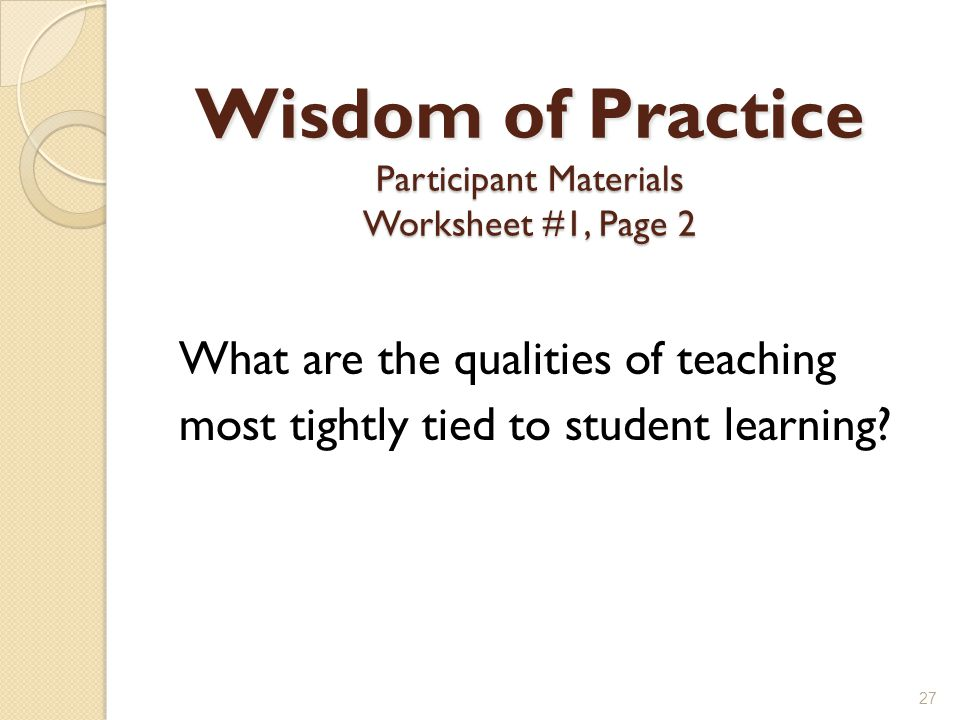 Wisdom of Practice Participant Materials Worksheet #1, Page 2 What are the qualities of teaching most tightly tied to student learning.