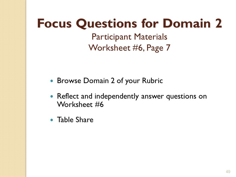 49 Focus Questions for Domain 2 Focus Questions for Domain 2 Participant Materials Worksheet #6, Page 7 Browse Domain 2 of your Rubric Reflect and independently answer questions on Worksheet #6 Table Share