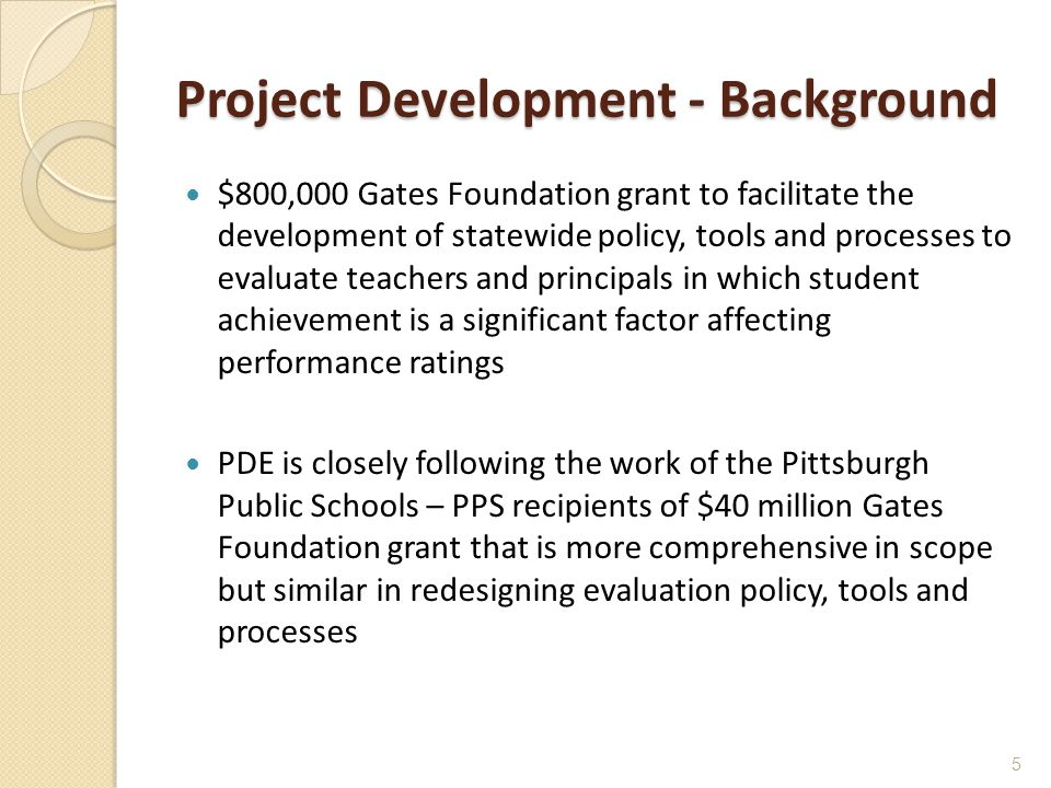 Project Development - Background $800,000 Gates Foundation grant to facilitate the development of statewide policy, tools and processes to evaluate teachers and principals in which student achievement is a significant factor affecting performance ratings PDE is closely following the work of the Pittsburgh Public Schools – PPS recipients of $40 million Gates Foundation grant that is more comprehensive in scope but similar in redesigning evaluation policy, tools and processes 5