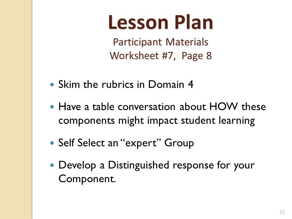 52 Lesson Plan Participant Materials Worksheet #7, Page 8 Skim the rubrics in Domain 4 Have a table conversation about HOW these components might impact student learning Self Select an expert Group Develop a Distinguished response for your Component.