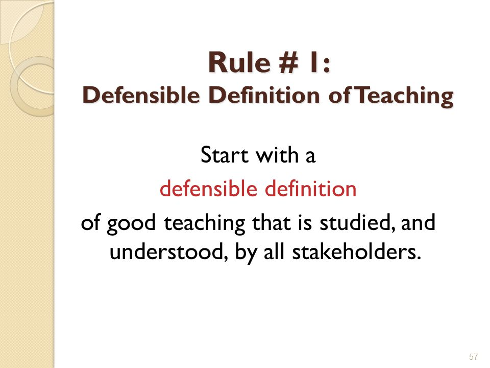 Rule # 1: Defensible Definition of Teaching Start with a defensible definition of good teaching that is studied, and understood, by all stakeholders.