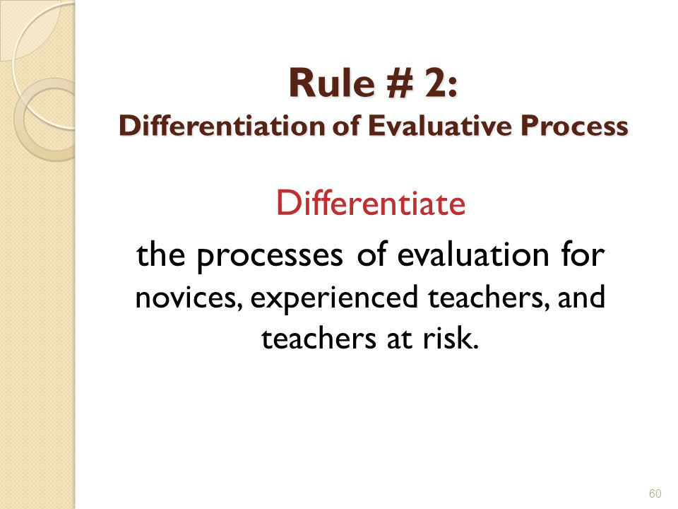 Rule # 2: Differentiation of Evaluative Process Differentiate the processes of evaluation for novices, experienced teachers, and teachers at risk.