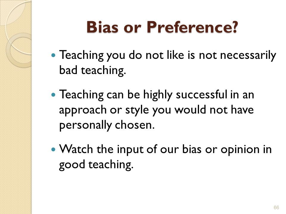 Bias or Preference.Teaching you do not like is not necessarily bad teaching.