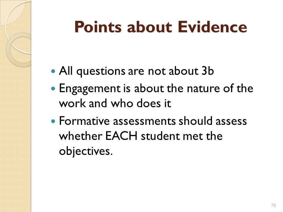 Points about Evidence All questions are not about 3b Engagement is about the nature of the work and who does it Formative assessments should assess whether EACH student met the objectives.