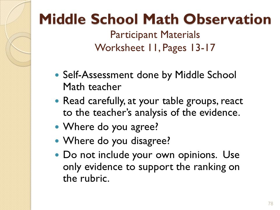 Middle School Math Observation Middle School Math Observation Participant Materials Worksheet 11, Pages 13-17 Self-Assessment done by Middle School Math teacher Read carefully, at your table groups, react to the teacher's analysis of the evidence.