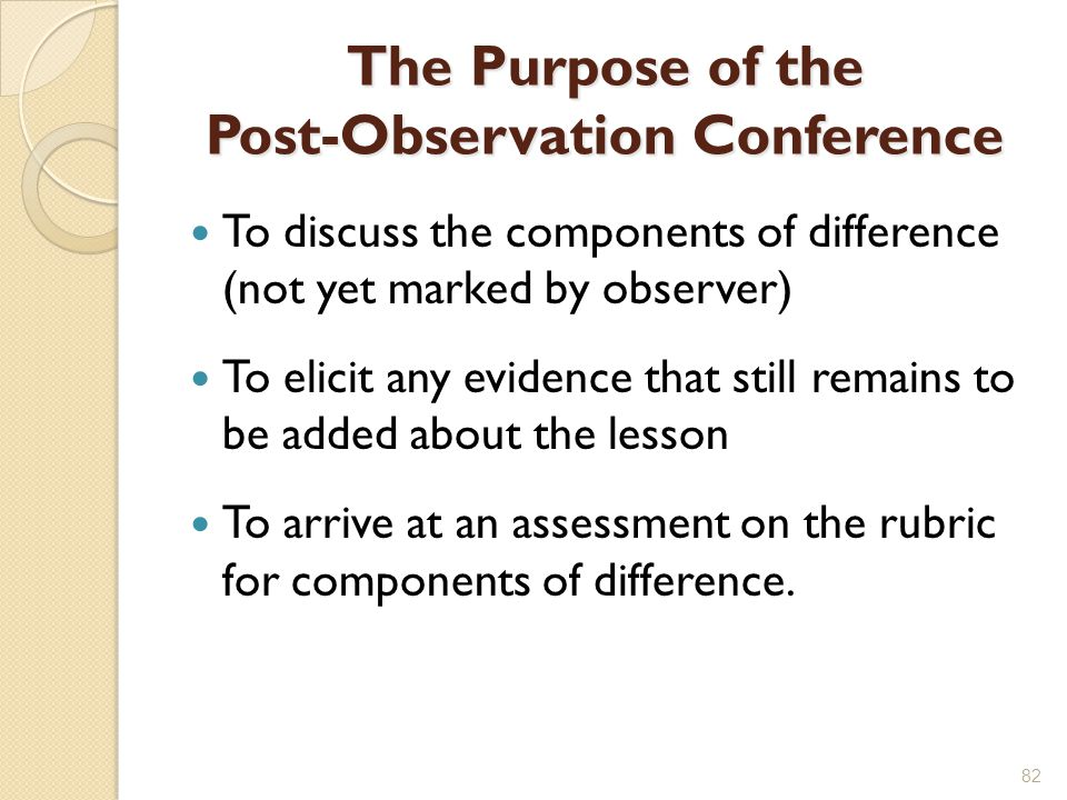 The Purpose of the Post-Observation Conference To discuss the components of difference (not yet marked by observer) To elicit any evidence that still remains to be added about the lesson To arrive at an assessment on the rubric for components of difference.