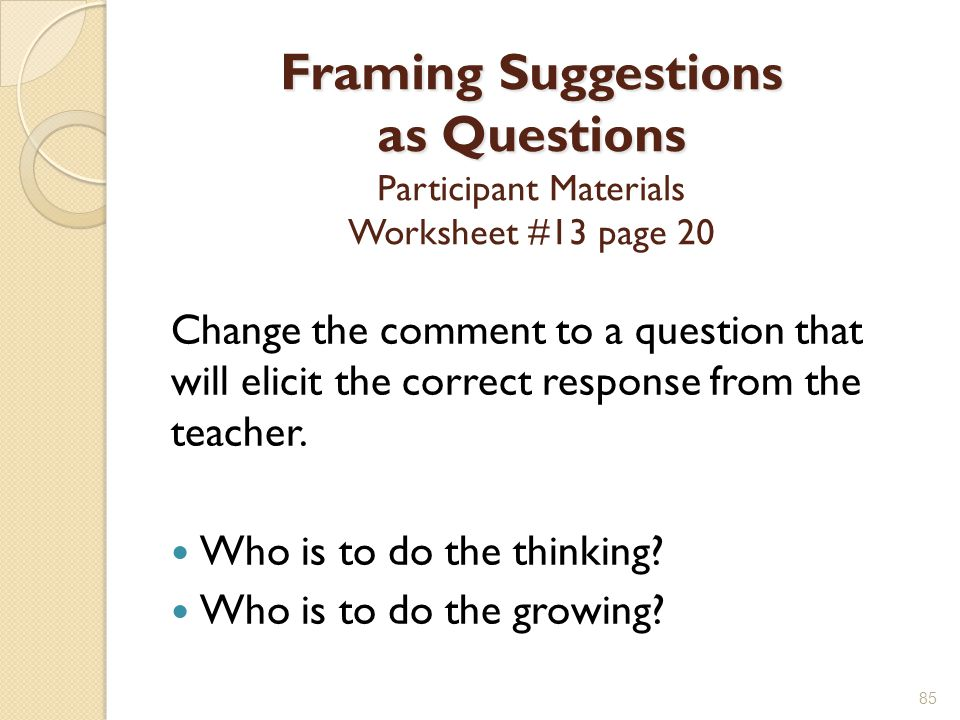 Framing Suggestions as Questions Framing Suggestions as Questions Participant Materials Worksheet #13 page 20 Change the comment to a question that will elicit the correct response from the teacher.